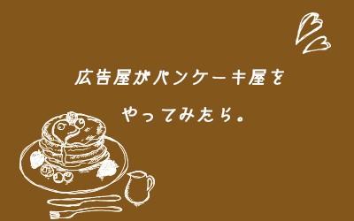 広告・企画屋がパンケーキ屋をやってみた【なんでもチャレンジの巻(1)】