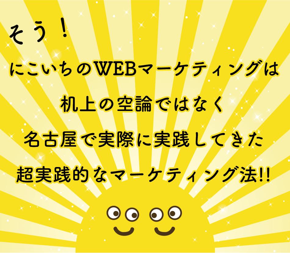 そう!にこいちのWEBマーケティングは 机上の空論ではなく 名古屋で実際に実践してきた 超実践的なマーケティング法!!