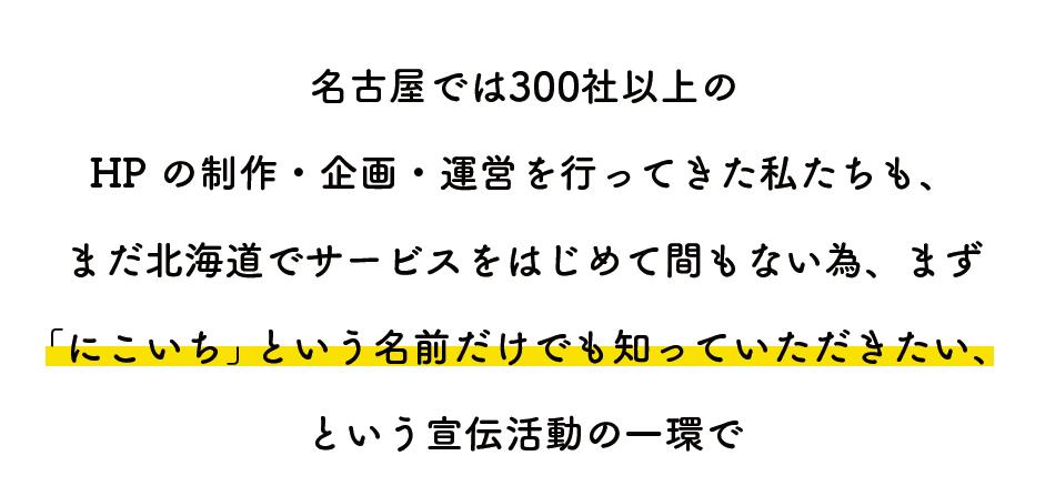 名古屋では300社以上の  HP の制作・企画・運営を行ってきた私たちも、 まだ北海道でサービスをはじめて間もない為、まず 「にこいち」という名前だけでも知っていただきたい、 という宣伝活動の一環で