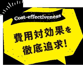 Cost-effectiveness費用対効果を徹底追求!